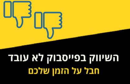 השיווק בפייסבוק לא עובד, חבל על הזמן שלכם
