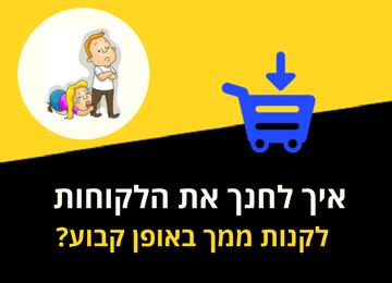 איך לחנך את הלקוחות לקנות ממך באופן קבוע?